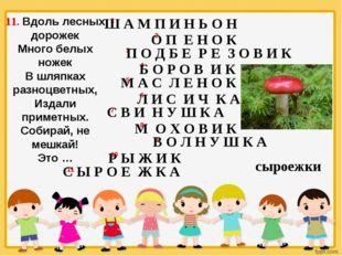 11. Вдоль лесных дорожек Много белых ножек В шляпках разноцветных, Издали при