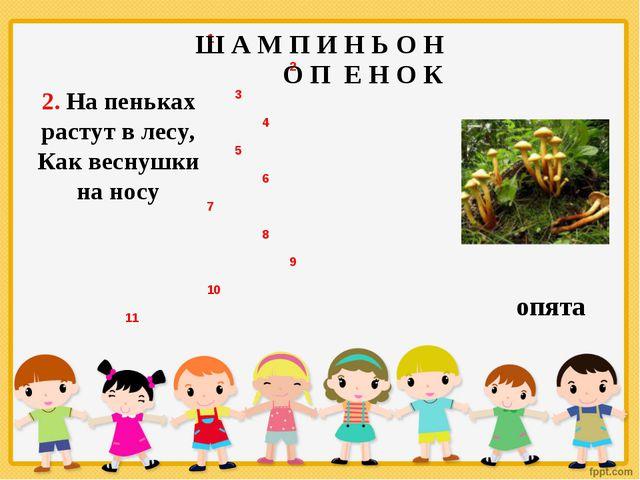2. На пеньках растут в лесу, Как веснушки на носу Ш А М П И Н Ь О Н О П Е Н О...