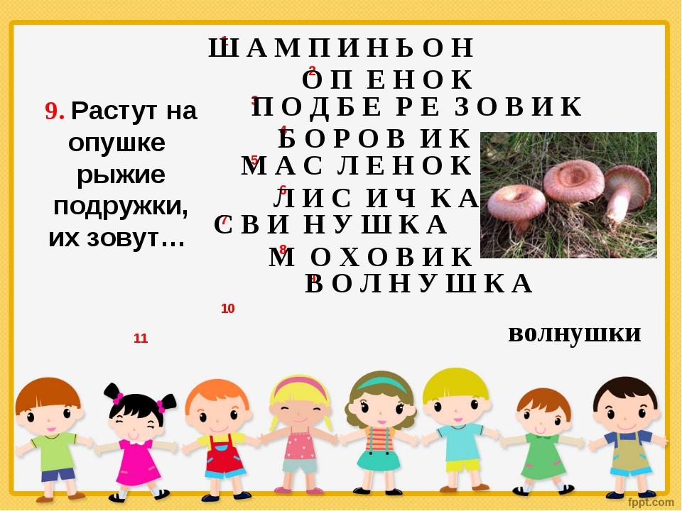 9. Растут на опушке рыжие подружки, их зовут… Ш А М П И Н Ь О Н О П Е Н О К П...