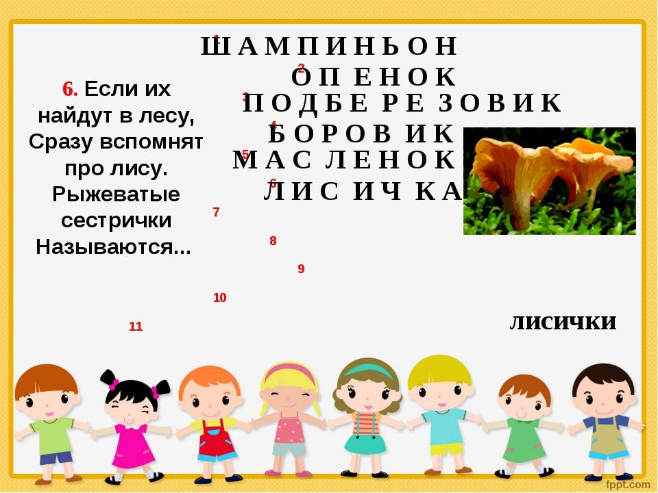 6. Если их найдут в лесу, Сразу вспомнят про лису. Рыжеватые сестрички Называ...