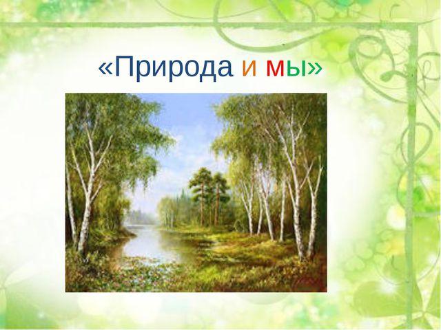 «Природа и мы»