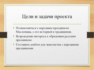 Цели и задачи проекта Познакомиться с народным праздником Масленицы, с его ис