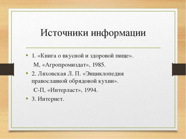 Источники информации 1. «Книга о вкусной и здоровой пище». М, «Агропромиздат»...