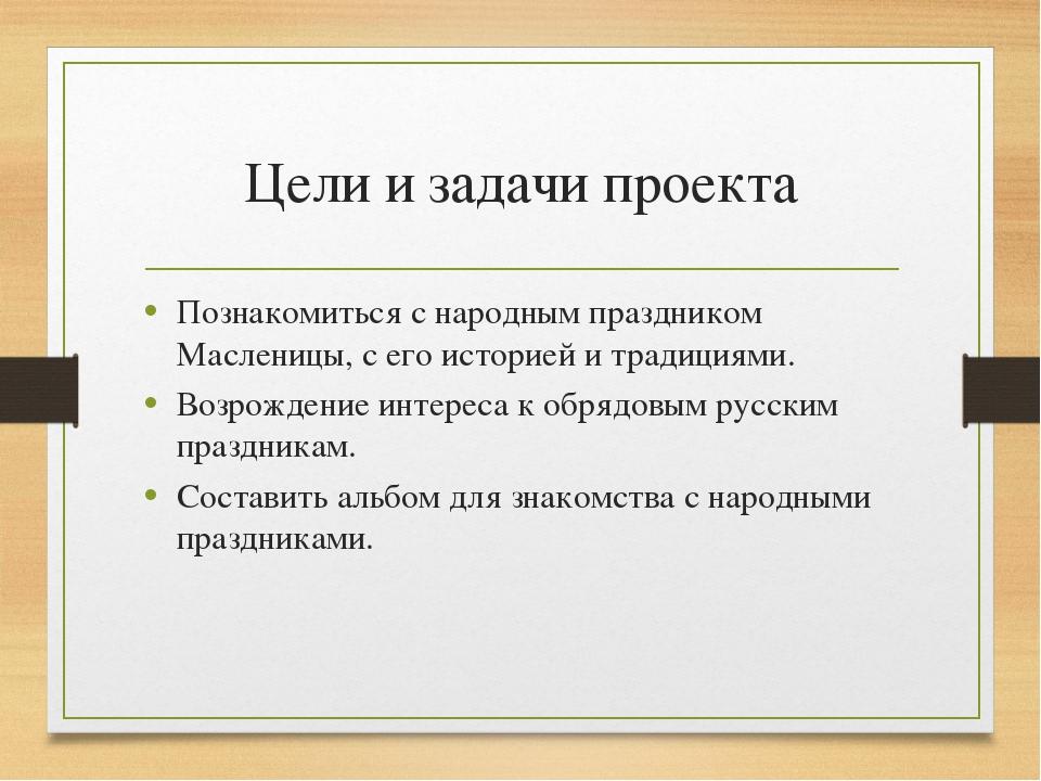 Цели и задачи проекта Познакомиться с народным праздником Масленицы, с его ис...