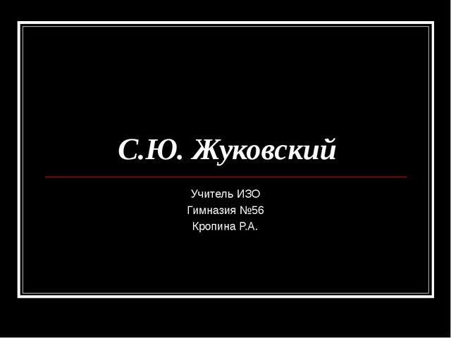 С.Ю. Жуковский Учитель ИЗО Гимназия №56 Кропина Р.А.