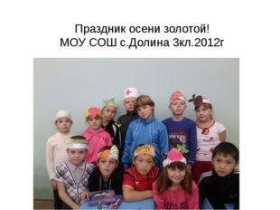 Праздник осени золотой! МОУ СОШ с.Долина 3кл.2012г