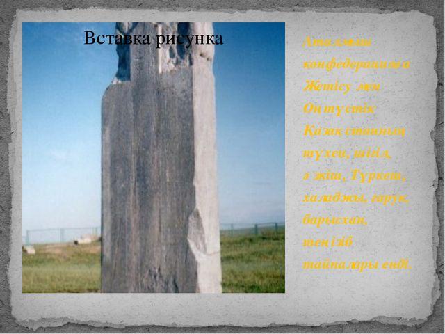 Аталмыш конфедерацияға Жетісу мен Оңтүстік Қазақстанның түхеи, шігіл, әзкіш,...