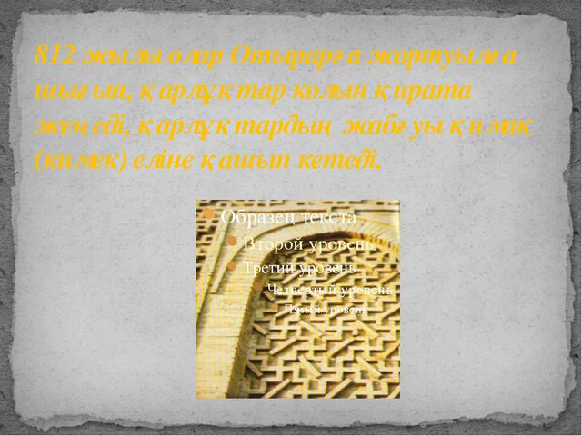 812 жылы олар Отырарға жортуылға шығып, қарлұқтар колын қирата жеңеді, қарлұқ...
