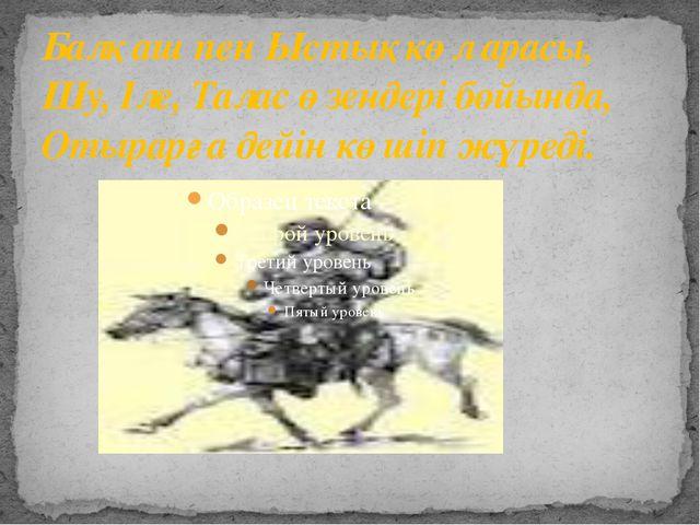 Балқаш пен Ыстықкөл арасы, Шу, Іле, Талас өзендері бойында, Отырарға дейін кө...