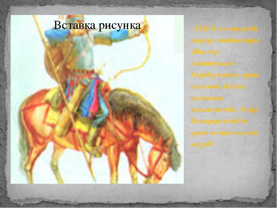 . VIII-X ғасырларда қарлұқ тайпалары Жоңғар Алатауынан Сырдарияның орта ағыс...