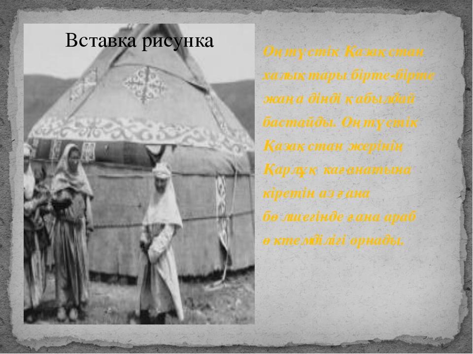 Оңтүстік Қазақстан халықтары бірте-бірте жаңа дінді қабылдай бастайды. Оңтүс...