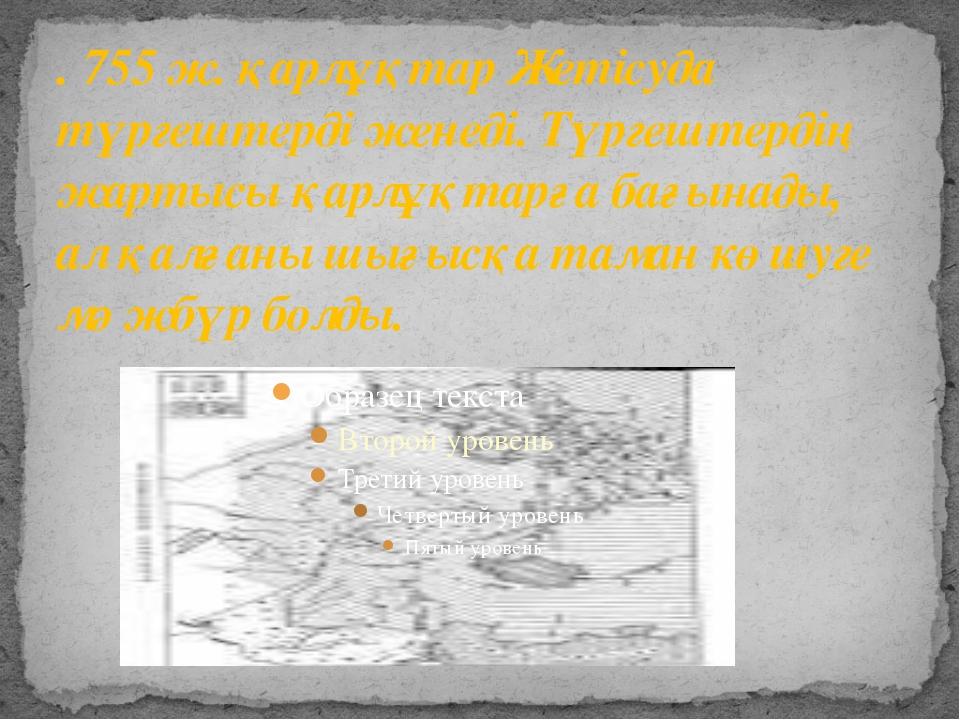 . 755 ж. қарлұқтар Жетісуда түргештерді женеді. Түргештердің жартысы қарлұқта...