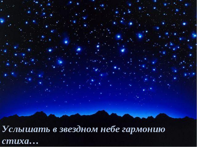 Услышать в звездном небе гармонию стиха…