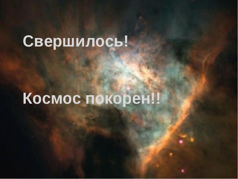 Свершилось! Космос покорен!!