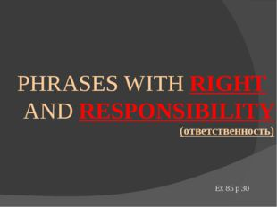 PHRASES WITH RIGHT AND RESPONSIBILITY (ответственность) Ex 85 p 30
