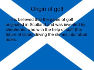 Origin of golf It is believed that the game of golf originated in Scotland a