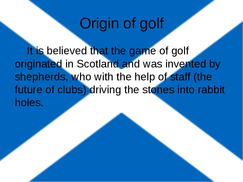 Origin of golf It is believed that the game of golf originated in Scotland a...