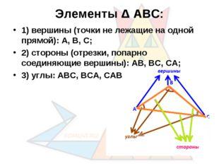 Элементы Δ АВС: 1) вершины (точки не лежащие на одной прямой): А, В, С; 2) ст