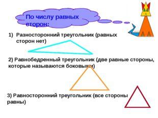 По числу равных сторон: Разносторонний треугольник (равных сторон нет) 2) Рав