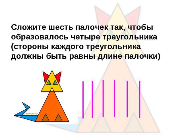 Сложите шесть палочек так, чтобы образовалось четыре треугольника (стороны ка...