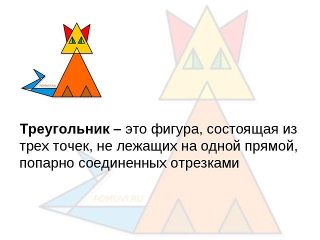 Треугольник – это фигура, состоящая из трех точек, не лежащих на одной прямо...