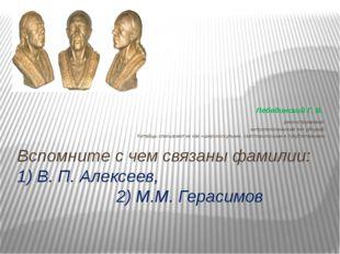 Вспомните с чем связаны фамилии: 1) В. П. Алексеев, 2) М.М. Герасимов Лебедин