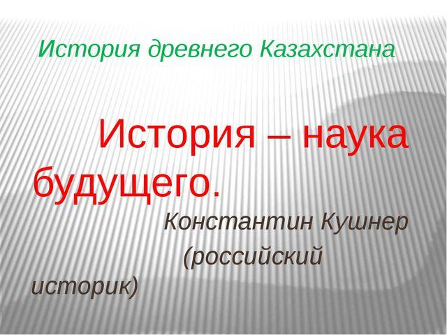 История древнего Казахстана История – наука будущего. Константин Кушнер (росс...