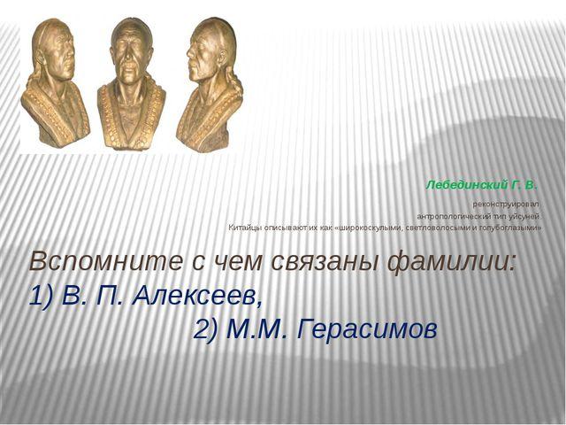 Вспомните с чем связаны фамилии: 1) В. П. Алексеев, 2) М.М. Герасимов Лебедин...