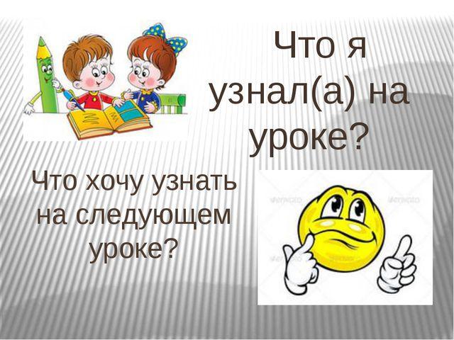 Что хочу узнать на следующем уроке? Что я узнал(а) на уроке?