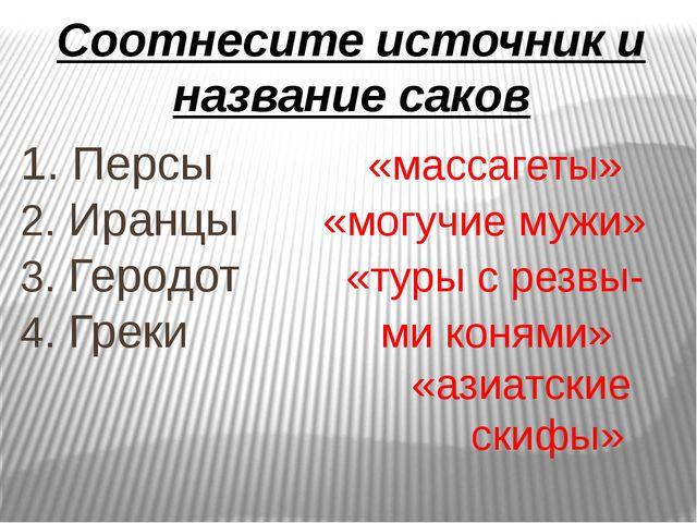 Соотнесите источник и название саков 1. Персы «массагеты» 2. Иранцы «могучие...