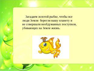 Загадаем золотой рыбке, чтобы все люди Земли берегли нашу планету и не совер