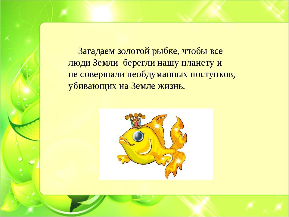 Загадаем золотой рыбке, чтобы все люди Земли берегли нашу планету и не совер...