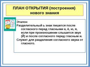 ПЛАН ОТКРЫТИЯ (построения) нового знания Эталон Разделительный ь знак пишется