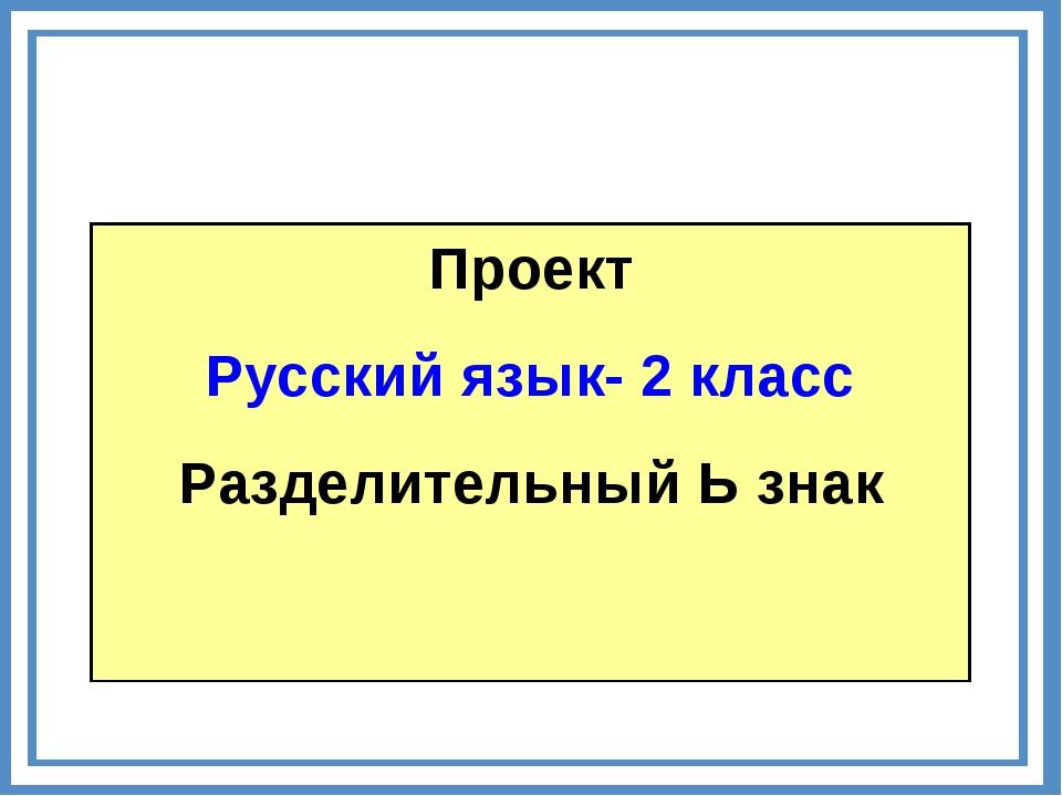 Проект Русский язык- 2 класс Разделительный Ь знак