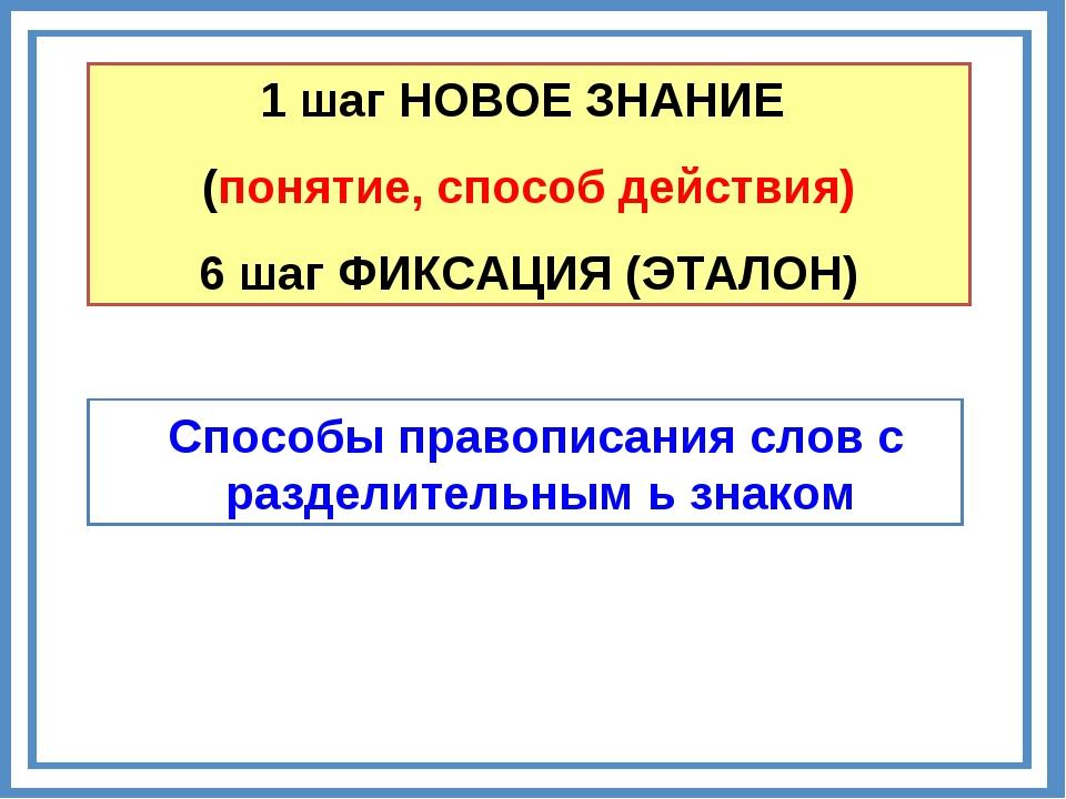 1 шаг НОВОЕ ЗНАНИЕ (понятие, способ действия) 6 шаг ФИКСАЦИЯ (ЭТАЛОН) Способы...
