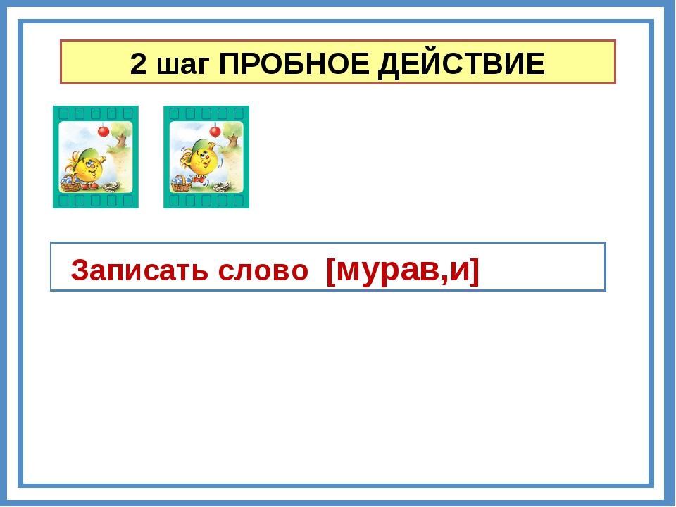 2 шаг ПРОБНОЕ ДЕЙСТВИЕ Записать слово [мурав,и]