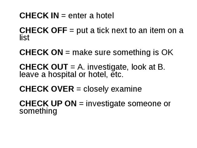 CHECK IN = enter a hotel CHECK OFF = put a tick next to an item on a list CH...