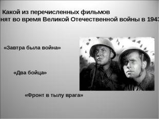 2. Какой из перечисленных фильмов снят во время Великой Отечественной войны в
