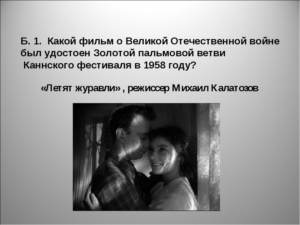 Б. 1. Какой фильм о Великой Отечественной войне был удостоен Золотой пальмово...