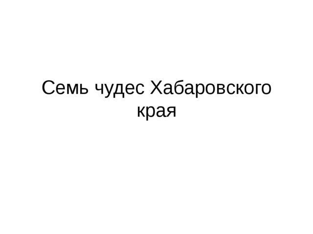 Семь чудес Хабаровского края