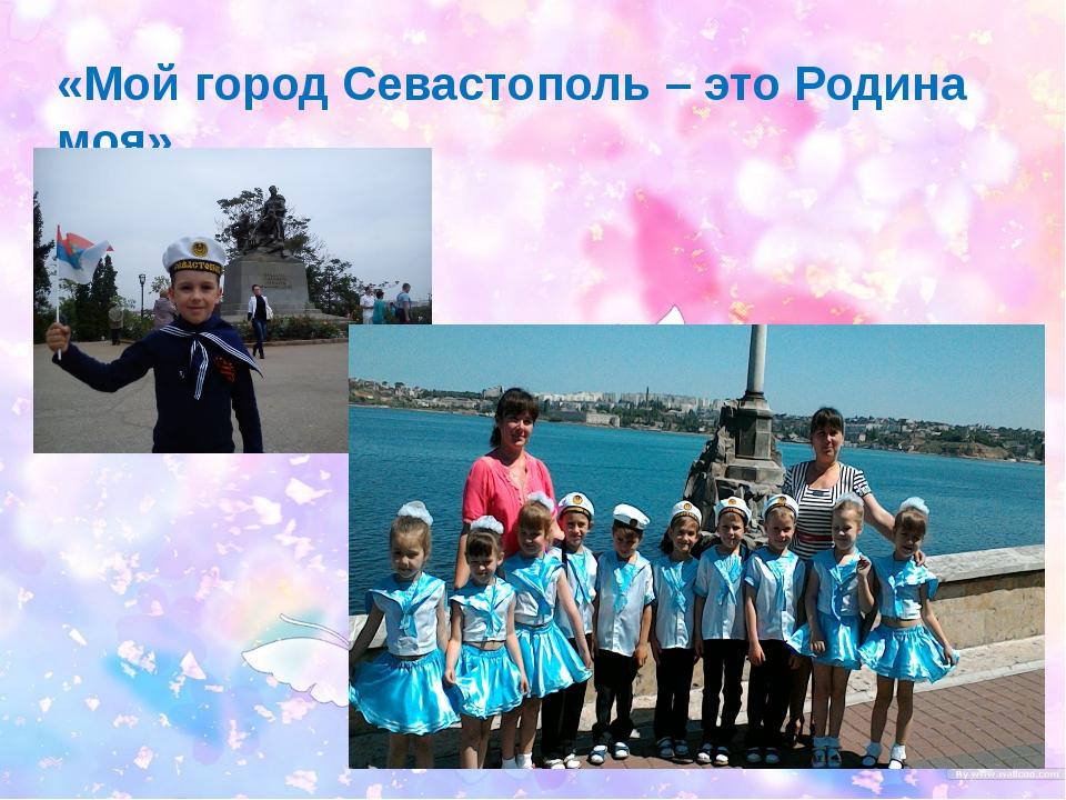 «Мой город Севастополь – это Родина моя»