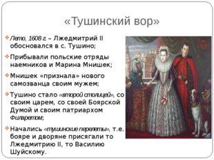 «Тушинский вор» Лето, 1608 г. – Лжедмитрий II обосновался в с. Тушино; Прибыв