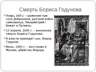 Смерть Бориса Годунова Январь, 1605 г. – сражение при селе Добрыничи, разгром