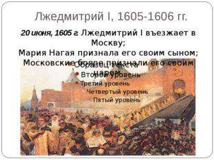 Лжедмитрий I, 1605-1606 гг. 20 июня, 1605 г. Лжедмитрий I въезжает в Москву;