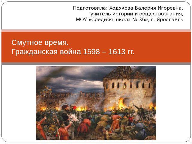 Смутное время. Гражданская война 1598 – 1613 гг. Подготовила: Ходякова Валери...