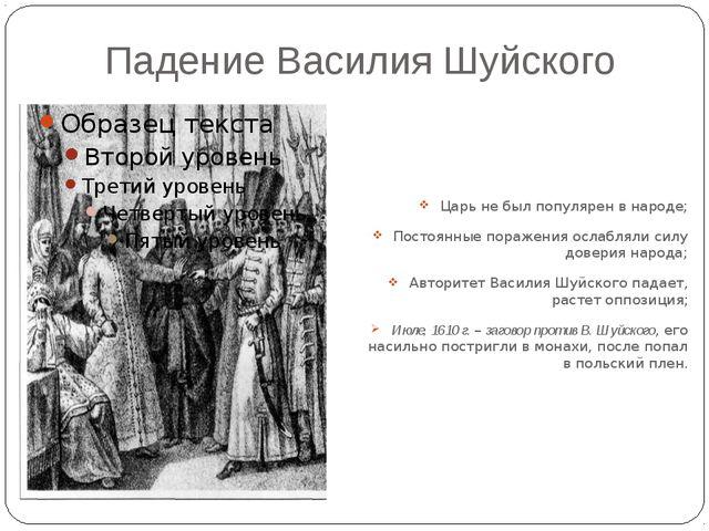 Падение Василия Шуйского Царь не был популярен в народе; Постоянные поражения...