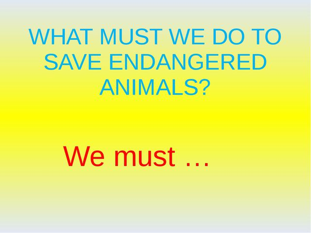 WHAT MUST WE DO TO SAVE ENDANGERED ANIMALS? We must …