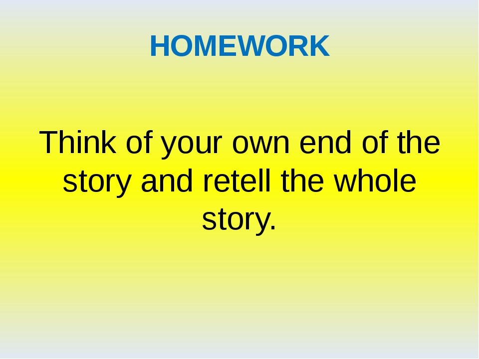 HOMEWORK Think of your own end of the story and retell the whole story.
