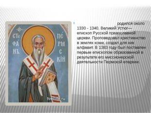 Стефа́н Пе́рмский родился около 1330 - 1340, Великий Устюг— епископ Русской