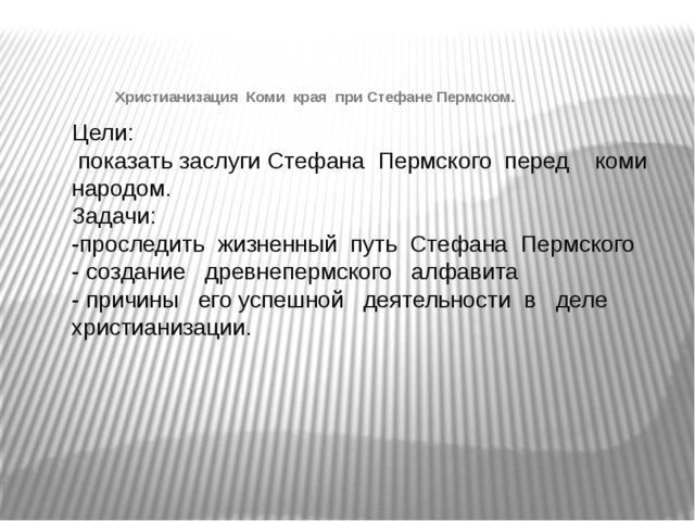 Цели: показать заслуги Стефана Пермского перед коми народом. Задачи: -прослед...
